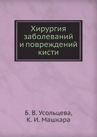 Хирургия заболеваний и повреждений кисти. Усольцева Б.В., Машкара К.И.